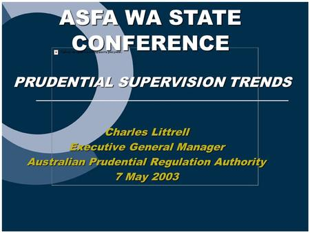 ASFA WA STATE CONFERENCE Charles Littrell Executive General Manager Australian Prudential Regulation Authority 7 May 2003 PRUDENTIAL SUPERVISION TRENDS.
