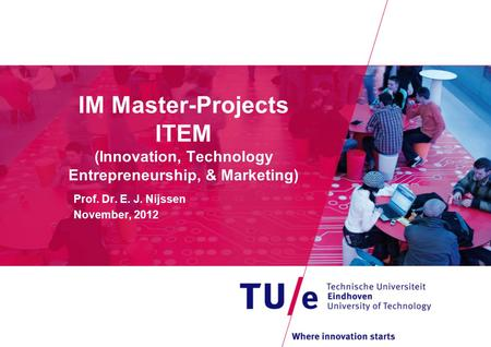 IM Master-Projects ITEM (Innovation, Technology Entrepreneurship, & Marketing) Prof. Dr. E. J. Nijssen November, 2012.