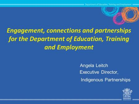 Engagement, connections and partnerships for the Department of Education, Training and Employment Angela Leitch Executive Director, Indigenous Partnerships.