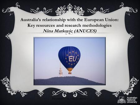 Australia's relationship with the European Union: Key resources and research methodologies Nina Markovic (ANUCES) Presented by Ms Nina Markovic.