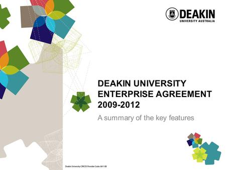 DEAKIN UNIVERSITY ENTERPRISE AGREEMENT 2009-2012 A summary of the key features.