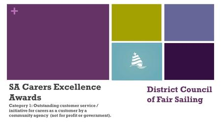 + District Council of Fair Sailing SA Carers Excellence Awards Category 1: Outstanding customer service / initiative for carers as a customer by a community.