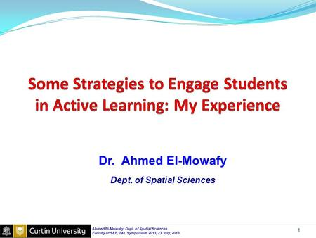 Dr. Ahmed El-Mowafy Dept. of Spatial Sciences Ahmed El-Mowafy, Dept. of Spatial Sciences Faculty of S&E, T&L Symposium 2013, 23 July, 2013. 1.