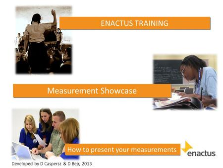 How to present your measurements ENACTUS TRAINING Measurement Showcase Developed by D Caspersz & D Bejr, 2013.