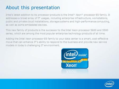 About this presentation Intel's latest addition to its processor products is the Intel ® Xeon ® processor E5 family. It addresses a broad array of IT usages,