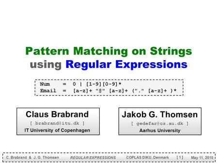 [ 1 ] May 11, 2010 C. Brabrand & J. G. Thomsen REGULAR EXPRESSIONS COPLAS DIKU, Denmark Pattern Matching on Strings using Regular Expressions Claus Brabrand.