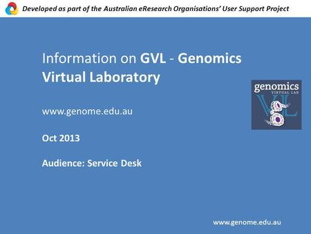 Information on GVL - Genomics Virtual Laboratory www.genome.edu.au Oct 2013 Audience: Service Desk www.genome.edu.au Developed as part of the Australian.