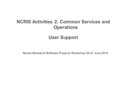 NCRIS Activities 2: Common Services and Operations User Support Nectar Research Software Projects Workshop 25-27 June 2014.