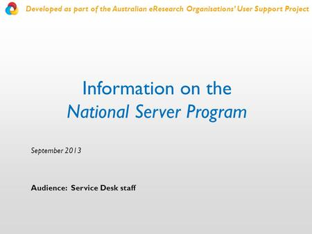 Information on the National Server Program September 2013 Audience: Service Desk staff Developed as part of the Australian eResearch Organisations' User.