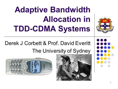 1 Adaptive Bandwidth Allocation in TDD-CDMA Systems Derek J Corbett & Prof. David Everitt The University of Sydney.