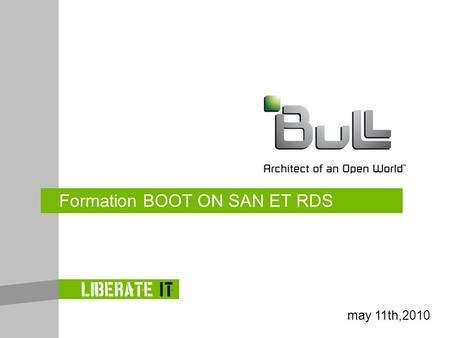 Formation BOOT ON SAN ET RDS may 11th,2010. ©Bull, 2009 BISS confidential Kick-off january 26,2010.