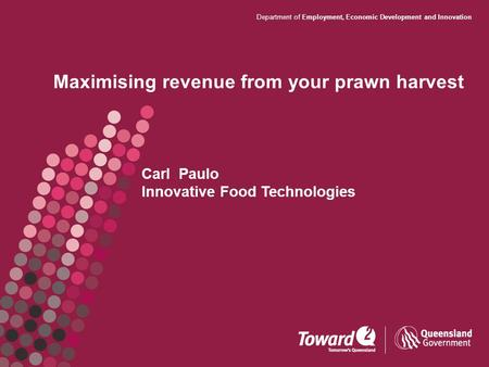 Department of Employment, Economic Development and Innovation Maximising revenue from your prawn harvest Carl Paulo Innovative Food Technologies.