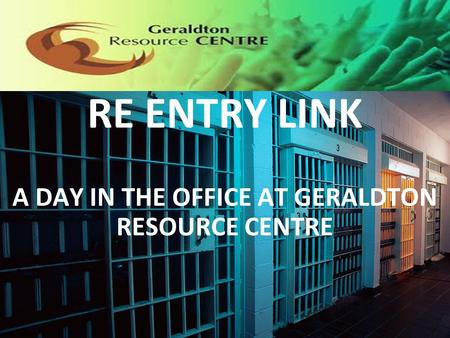 RE ENTRY LINK A DAY IN THE OFFICE AT GERALDTON RESOURCE CENTRE.