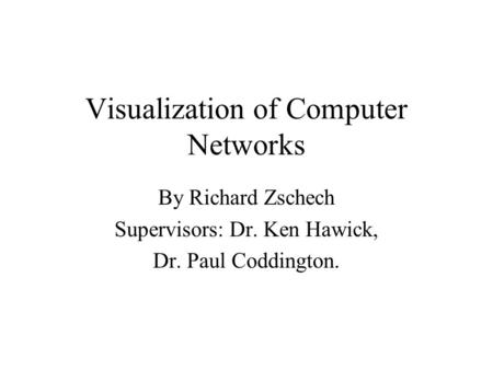 Visualization of Computer Networks By Richard Zschech Supervisors: Dr. Ken Hawick, Dr. Paul Coddington.
