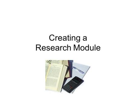 Creating a Research Module. For decades students have been sent to the library to find out about some topic. This tradition has led to information gathering.