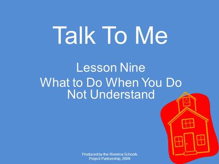 Produced by the Riverina Schools Project Partnership, 2009 Talk To Me Lesson Nine What to Do When You Do Not Understand.