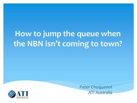 How to jump the queue when the NBN isn't coming to town? Peter Choquenot ATI Australia.