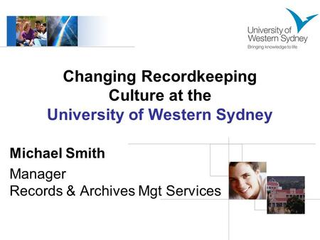 Changing Recordkeeping Culture at the University of Western Sydney Michael Smith Manager Records & Archives Mgt Services.