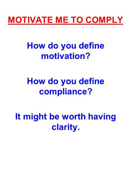 MOTIVATE ME TO COMPLY How do you define motivation? How do you define compliance? It might be worth having clarity.