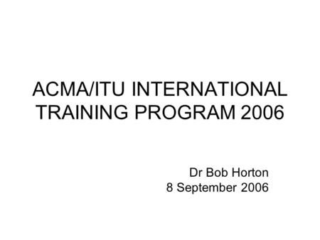 ACMA/ITU INTERNATIONAL TRAINING PROGRAM 2006 Dr Bob Horton 8 September 2006.