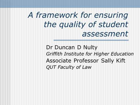 A framework for ensuring the quality of student assessment Dr Duncan D Nulty Griffith Institute for Higher Education Associate Professor Sally Kift QUT.