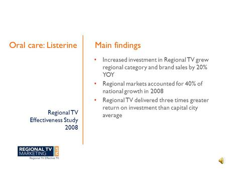 Regional TV Effectiveness Study 2008 Oral care: Listerine Increased investment in Regional TV grew regional category and brand sales by 20% YOY Regional.
