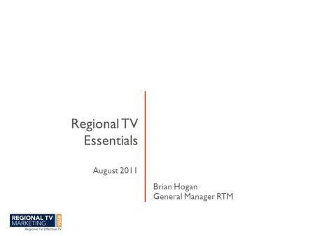 Regional TV Essentials August 2011 Brian Hogan General Manager RTM.