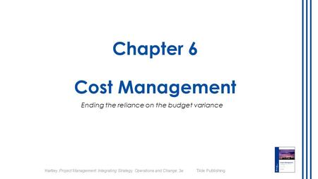 Hartley, Project Management: Integrating Strategy, Operations and Change, 3e Tilde Publishing Chapter 6 Cost Management Ending the reliance on the budget.