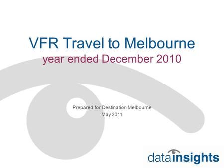 VFR Travel to Melbourne year ended December 2010 Prepared for Destination Melbourne May 2011.