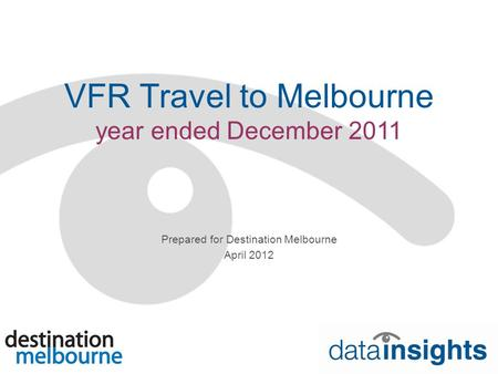 VFR Travel to Melbourne year ended December 2011 Prepared for Destination Melbourne April 2012.