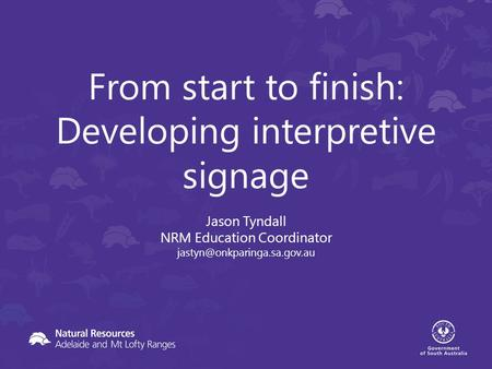 From start to finish: Developing interpretive signage Jason Tyndall NRM Education Coordinator