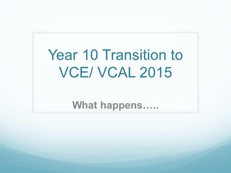 Year 10 Transition to VCE/ VCAL 2015 What happens…..