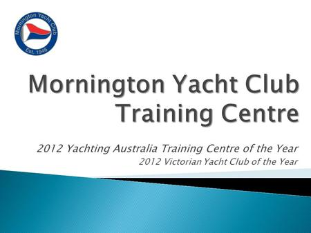 2012 Yachting Australia Training Centre of the Year 2012 Victorian Yacht Club of the Year.