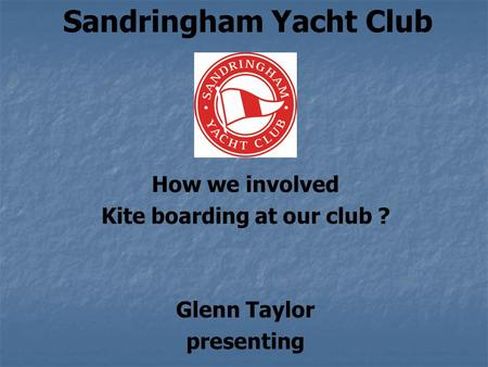 Sandringham Yacht Club How we involved Kite boarding at our club ? Glenn Taylor presenting.