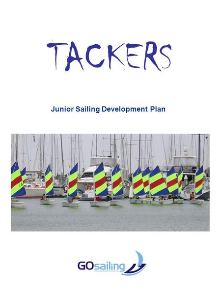 TACKERS Junior Sailing Development Plan. OVERVIEW Tackers is the foundation of the yachting pyramid in that it is designed to introduce and retain more.