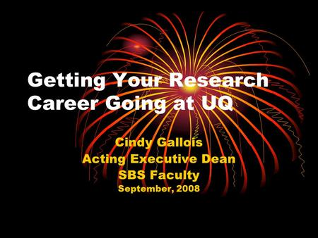 Getting Your Research Career Going at UQ Cindy Gallois Acting Executive Dean SBS Faculty September, 2008.