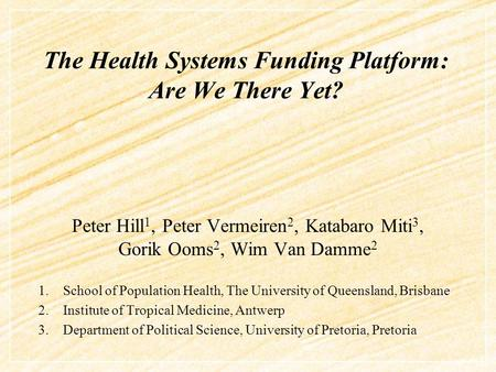 The Health Systems Funding Platform: Are We There Yet? Peter Hill 1, Peter Vermeiren 2, Katabaro Miti 3, Gorik Ooms 2, Wim Van Damme 2 1.School of Population.