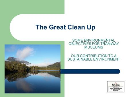 The Great Clean Up SOME ENVIRONMENTAL OBJECTIVES FOR TRAMWAY MUSEUMS OUR CONTRIBUTION TO A SUSTAINABLE ENVIRONMENT.