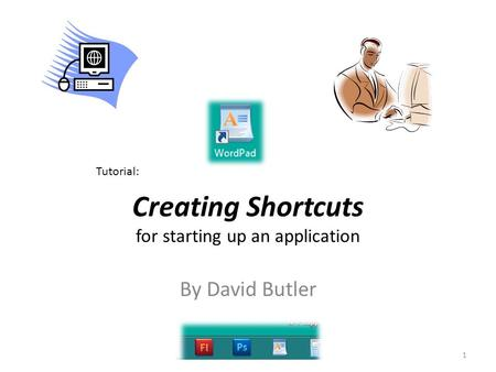 Creating Shortcuts for starting up an application 1 Tutorial: By David Butler.