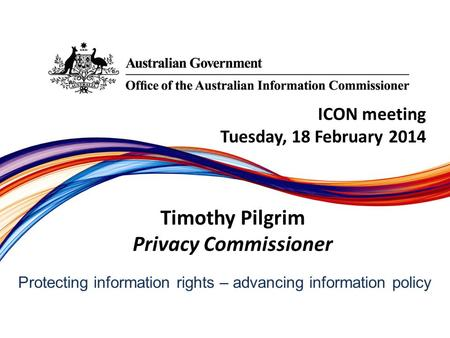 Protecting information rights –­ advancing information policy ICON meeting Tuesday, 18 February 2014 Timothy Pilgrim Privacy Commissioner.