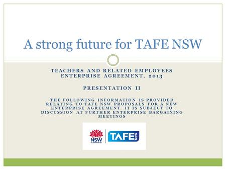 TEACHERS AND RELATED EMPLOYEES ENTERPRISE AGREEMENT, 2013 PRESENTATION II THE FOLLOWING INFORMATION IS PROVIDED RELATING TO TAFE NSW PROPOSALS FOR A NEW.