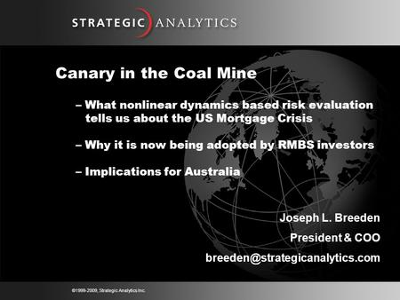 ©1999-2009, Strategic Analytics Inc. Canary in the Coal Mine – What nonlinear dynamics based risk evaluation tells us about the US Mortgage Crisis – Why.