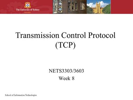 School of Information Technologies Transmission Control Protocol (TCP) NETS3303/3603 Week 8.