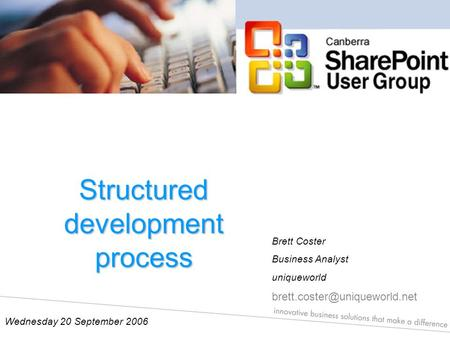Structured development process Wednesday 20 September 2006 Brett Coster Business Analyst uniqueworld