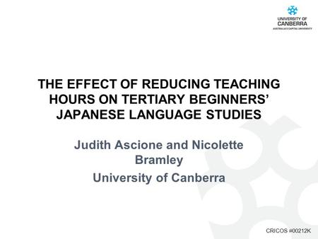 CRICOS #00212K THE EFFECT OF REDUCING TEACHING HOURS ON TERTIARY BEGINNERS' JAPANESE LANGUAGE STUDIES Judith Ascione and Nicolette Bramley University of.