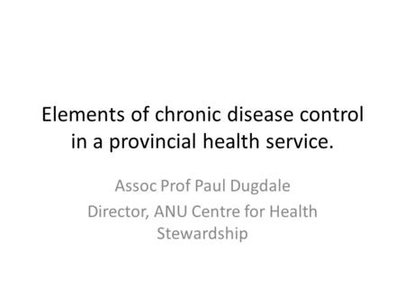 Elements of chronic disease control in a provincial health service. Assoc Prof Paul Dugdale Director, ANU Centre for Health Stewardship.