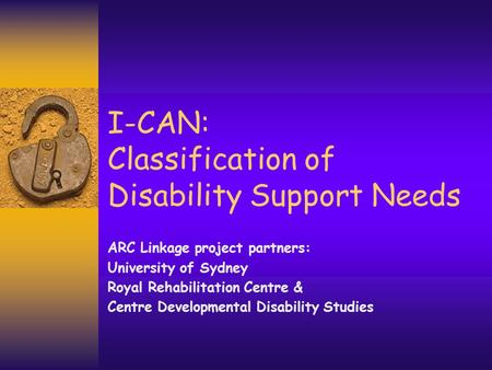 I-CAN: Classification of Disability Support Needs ARC Linkage project partners: University of Sydney Royal Rehabilitation Centre & Centre Developmental.