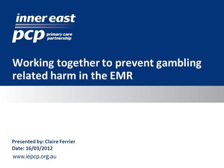 Working together to prevent gambling related harm in the EMR Presented by: Claire Ferrier Date: 16/03/2012.