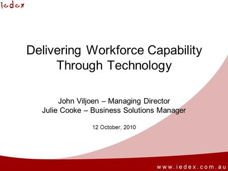 Delivering Workforce Capability Through Technology John Viljoen – Managing Director Julie Cooke – Business Solutions Manager 12 October, 2010.