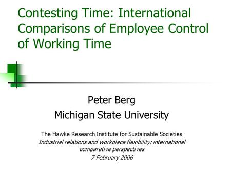 Contesting Time: International Comparisons of Employee Control of Working Time Peter Berg Michigan State University The Hawke Research Institute for Sustainable.